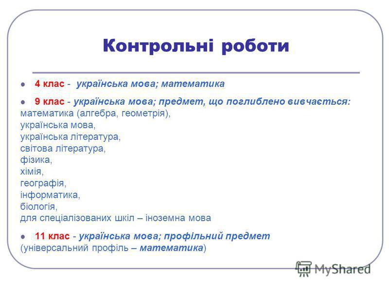 Контрольні роботи 4 клас - українська мова; математика 9 клас - українська мова; предмет, що поглиблено вивчається: математика (алгебра, геометрія), українська мова, українська література, світова література, фізика, хімія, географія, інформатика, бі