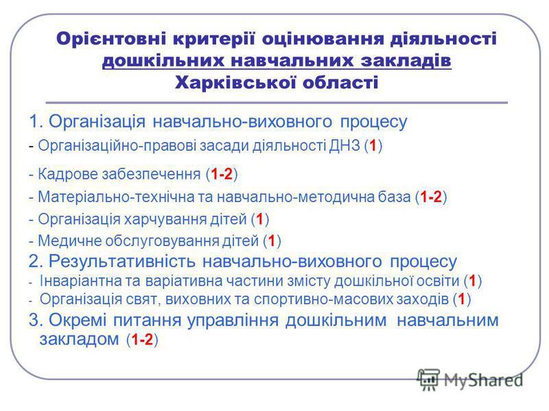 Орієнтовні критерії оцінювання діяльності дошкільних навчальних закладів Харківської області 1. Організація навчально-виховного процесу - Організаційно-правові засади діяльності ДНЗ (1) - Кадрове забезпечення (1-2) - Матеріально-технічна та навчально
