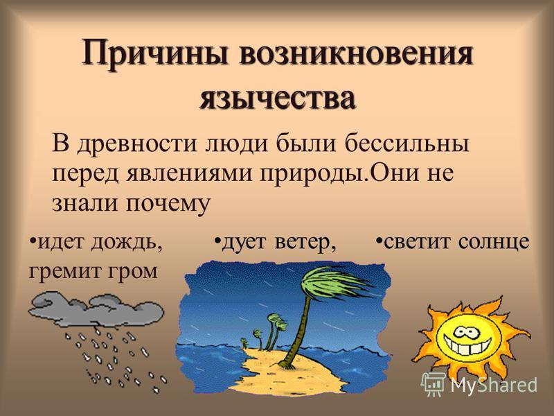 Причины возникновения язычества В древности люди были бессильны перед явлениями природы.Они не знали почему дует ветер,идет дождь, гремит гром светит солнце