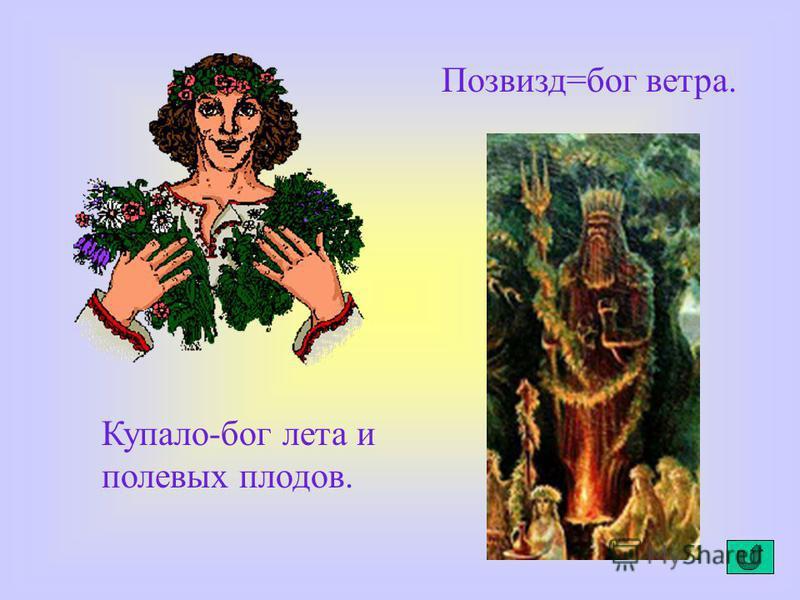 Купало-бог лета и полевых плодов. Позвизд=бог ветра.