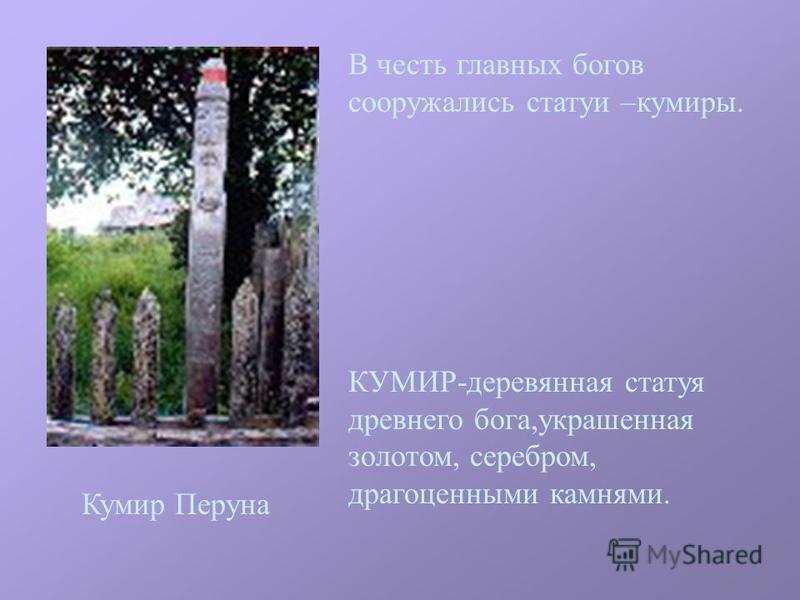 В честь главных богов сооружались статуи –кумиры. КУМИР-деревянная статуя древнего бога,украшенная золотом, серебром, драгоценными камнями. Кумир Перуна
