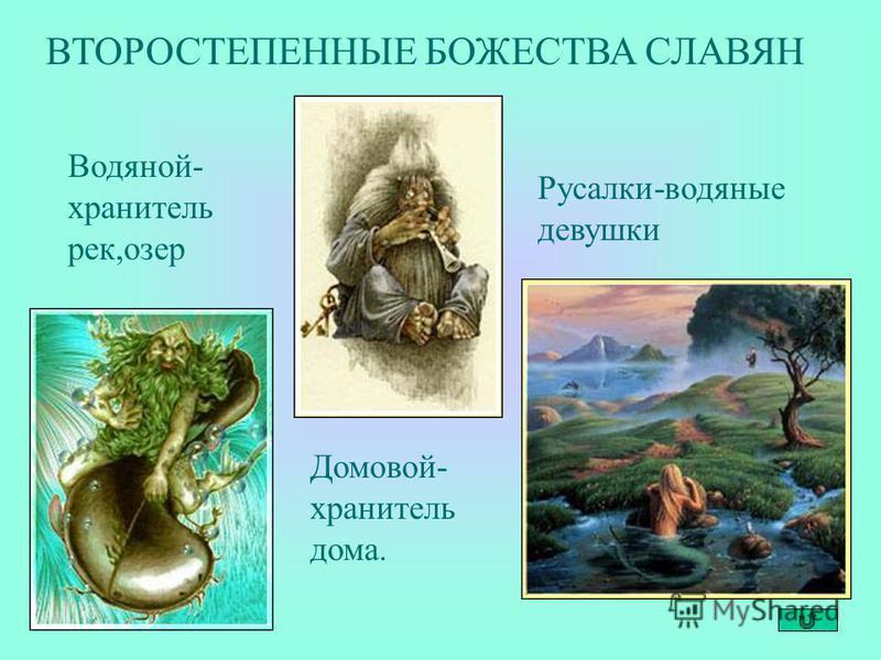 ВТОРОСТЕПЕННЫЕ БОЖЕСТВА СЛАВЯН Домовой- хранитель дома. Водяной- хранитель рек,озер Русалки-водяные девушки