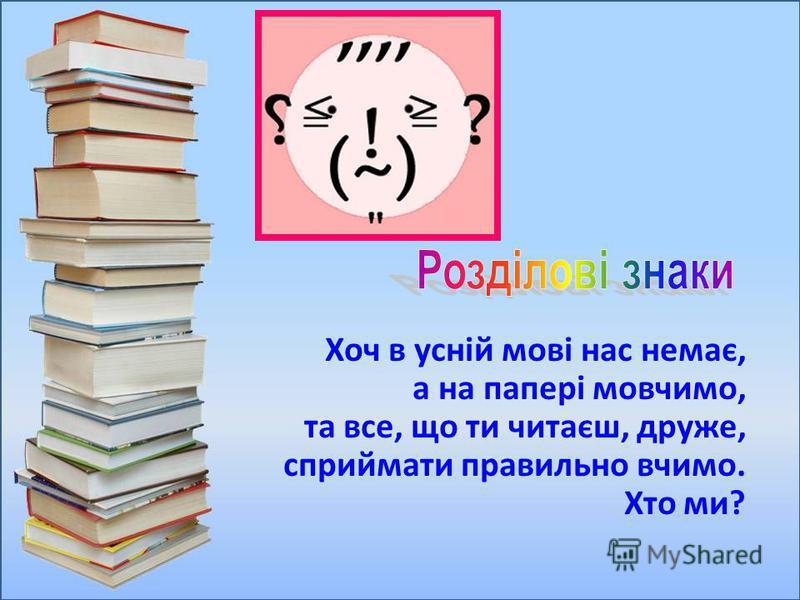 Хоч в усній мові нас немає, а на папері мовчимо, та все, що ти читаєш, друже, сприймати правильно вчимо. Хто ми?