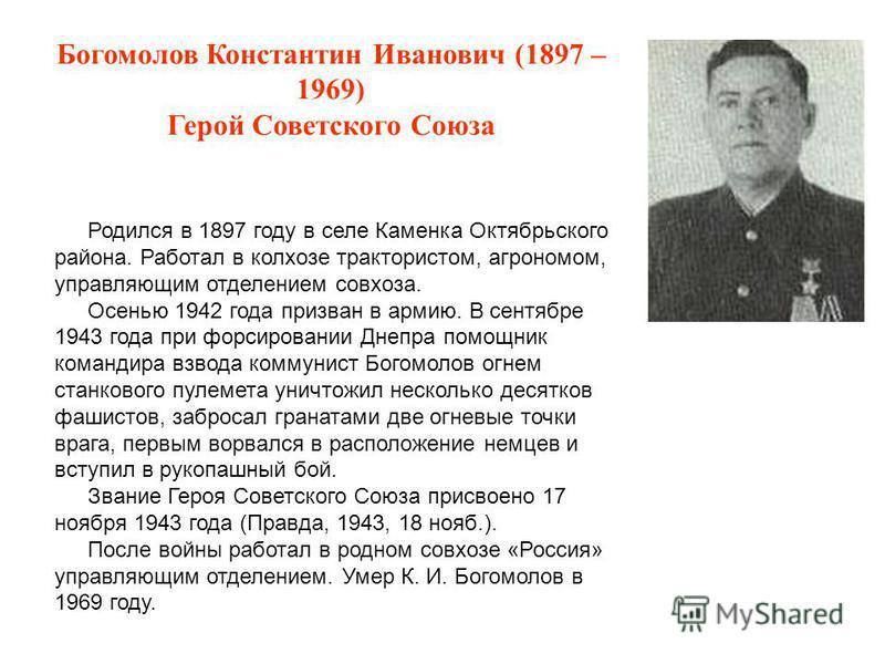 Богомолов Константин Иванович (1897 – 1969) Герой Советского Союза Родился в 1897 году в селе Каменка Октябрьского района. Работал в колхозе трактористом, агрономом, управляющим отделением совхоза. Осенью 1942 года призван в армию. В сентябре 1943 го