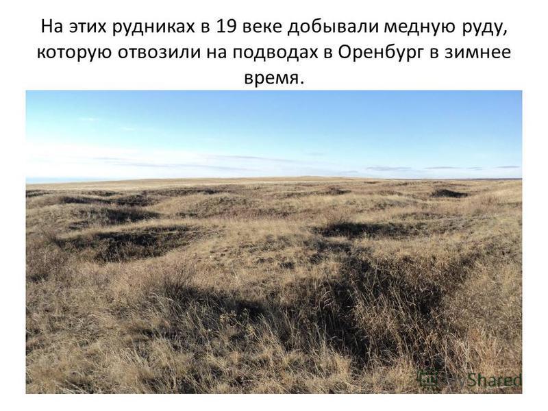 На этих рудниках в 19 веке добывали медную руду, которую отвозили на подводах в Оренбург в зимнее время.