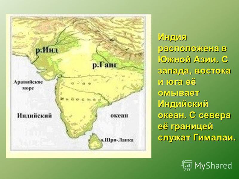 Индия расположена в Южной Азии. С запада, востока и юга её омывает Индийский океан. С севера её границей служат Гималаи.
