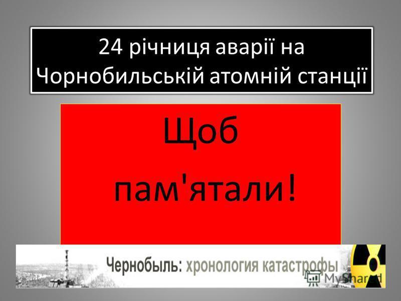 24 річниця аварії на Чорнобильській атомній станції Щоб пам'ятали!