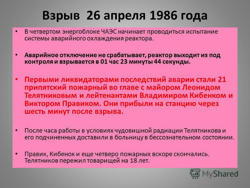 Взрыв 26 апреля 1986 года В четвертом энергоблоке ЧАЭС начинает проводиться испытание системы аварийного охлаждения реактора. Аварийное отключение не срабатывает, реактор выходит из под контроля и взрывается в 01 час 23 минуты 44 секунды. Первыми лик