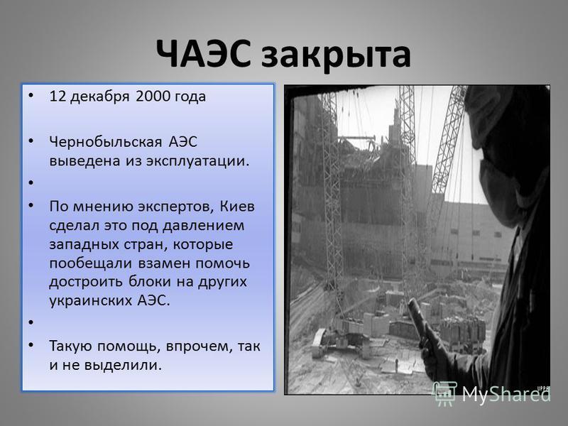 ЧАЭС закрыта 12 декабря 2000 года Чернобыльская АЭС выведена из эксплуатации. По мнению экспертов, Киев сделал это под давлением западных стран, которые пообещали взамен помочь достроить блоки на других украинских АЭС. Такую помощь, впрочем, так и не