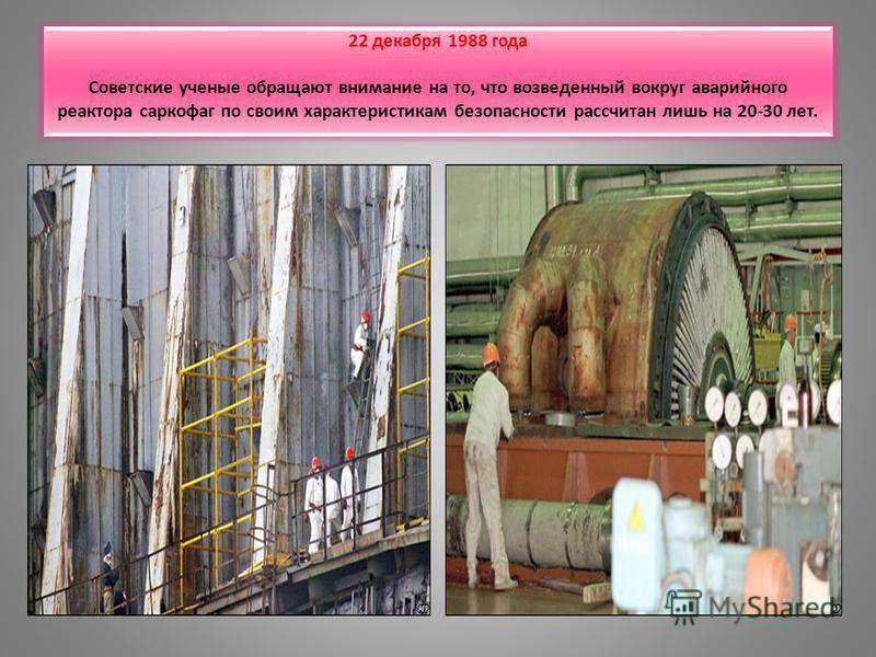 22 декабря 1988 года Советские ученые обращают внимание на то, что возведенный вокруг аварийного реактора саркофаг по своим характеристикам безопасности рассчитан лишь на 20-30 лет.