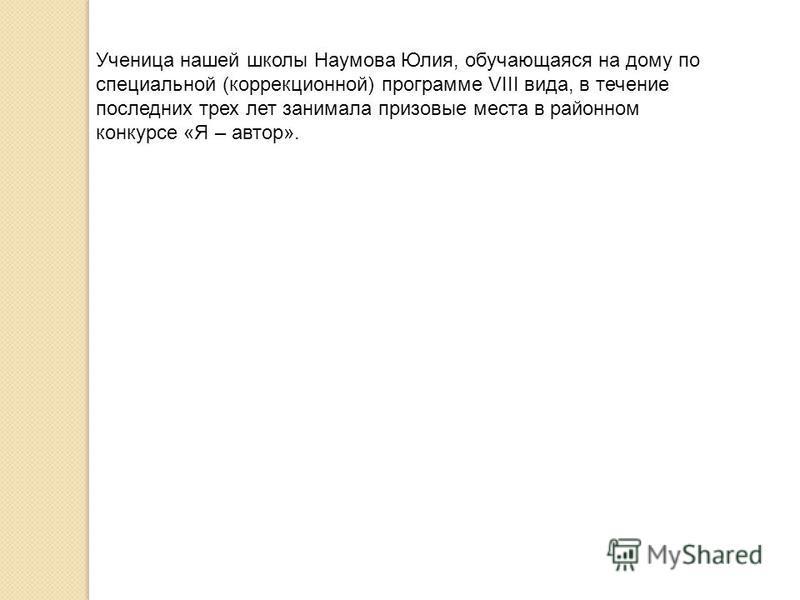 Ученица нашей школы Наумова Юлия, обучающаяся на дому по специальной (коррекционной) программе VIII вида, в течение последних трех лет занимала призовые места в районном конкурсе «Я – автор».