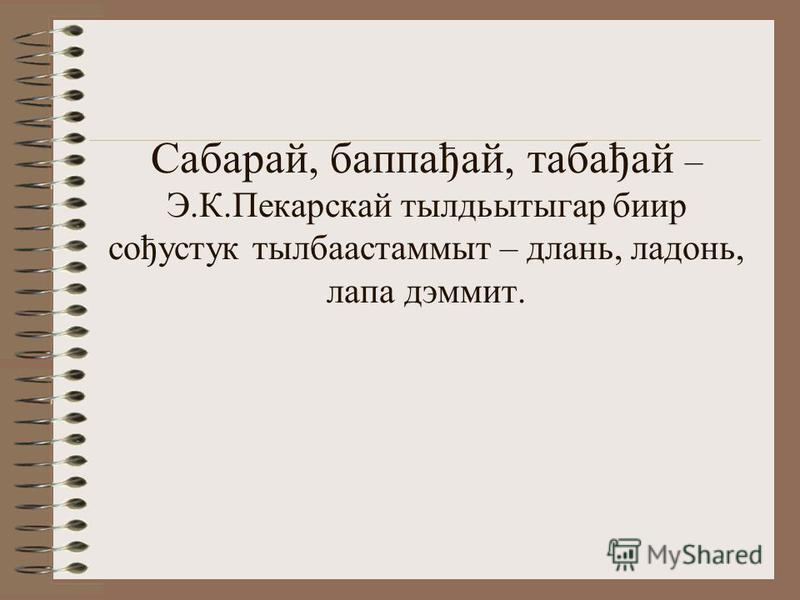 Сабарай, баппађай, табађай – Э.К.Пекарскай тылдьытыгар биир сођустук тылбаастаммыт – длань, ладонь, лапа дэммит.