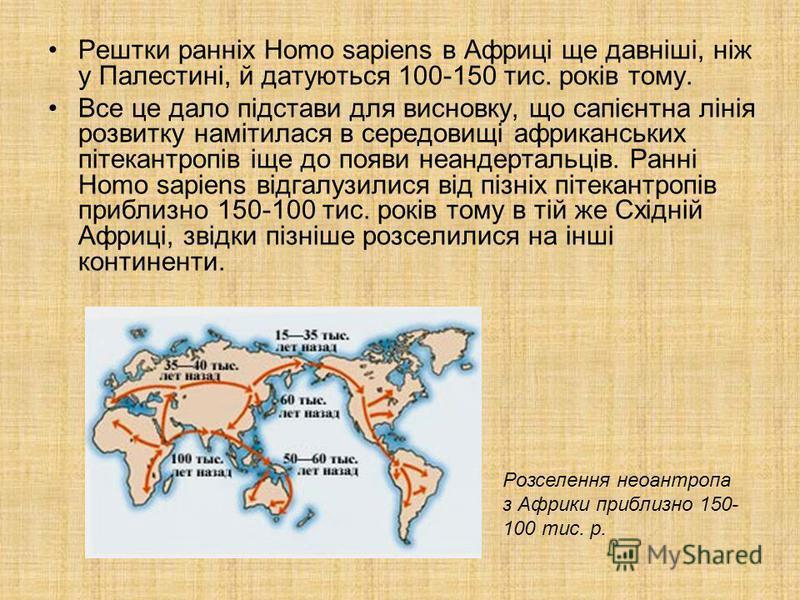 Рештки ранніх Homo sapiens в Африці ще давніші, ніж у Палестині, й датуються 100-150 тис. років тому. Все це дало підстави для висновку, що сапієнтна лінія розвитку намітилася в середовищі африканських пітекантропів іще до появи неандертальців. Ранні