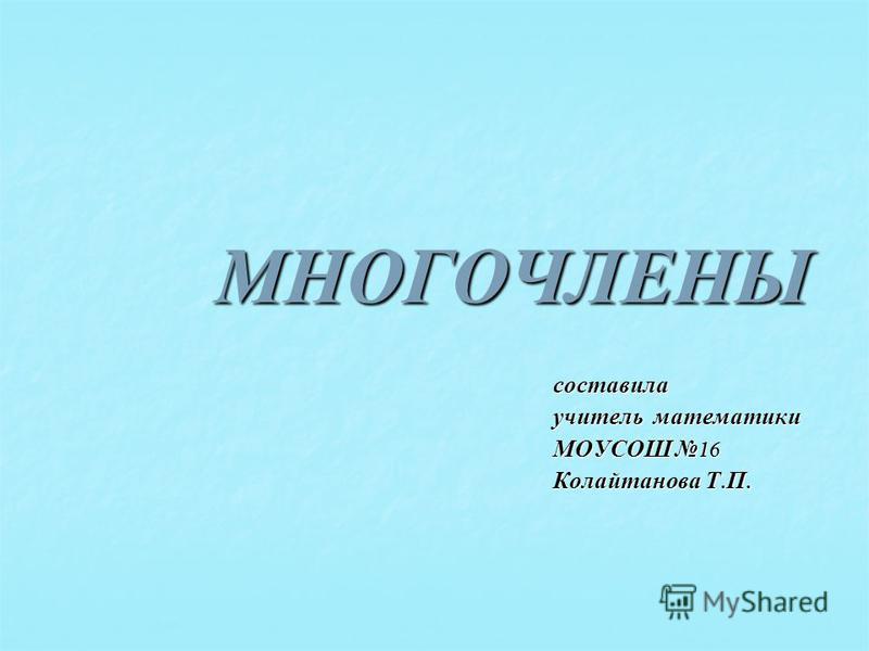 МНОГОЧЛЕНЫ составила учитель математики МОУСОШ 16 Колайтанова Т. П.