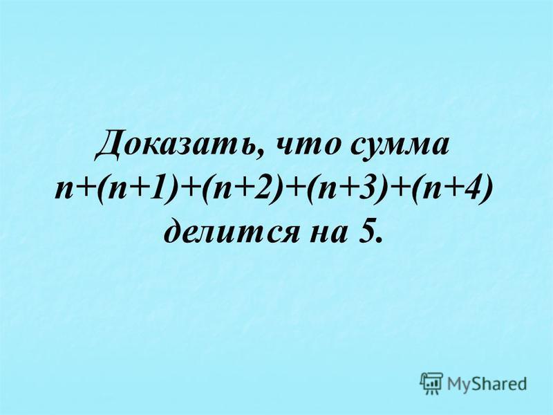 Доказать, что сумма п+(п+1)+(п+2)+(п+3)+(п+4) делится на 5.