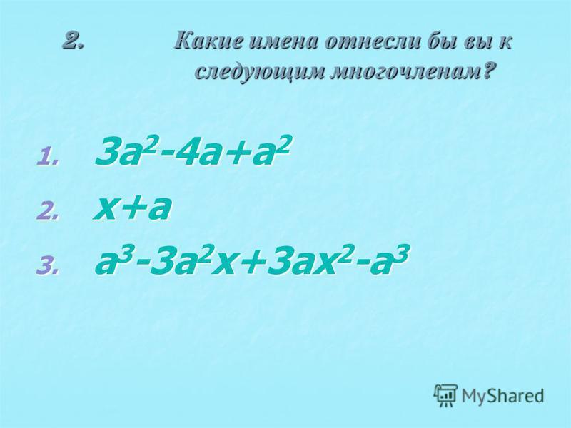 2. Какие имена отнесли бы вы к следующим многочленам ? 1. 3a 2 -4a+a 2 2. x+a 3. a 3 -3a 2 x+3ax 2 -a 3