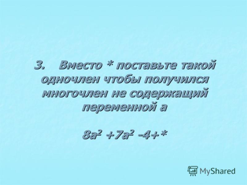 3. Вместо * поставьте такой одночлен чтобы получился многочлен не содержащий переменной а 8a 2 +7a 2 -4+*
