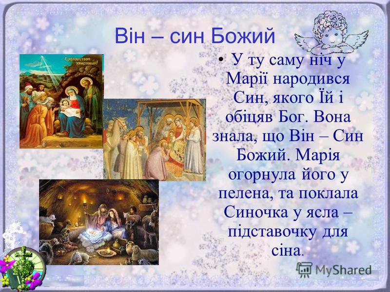 Він – син Божий У ту саму ніч у Марії народився Син, якого Їй і обіцяв Бог. Вона знала, що Він – Син Божий. Марія огорнула його у пелена, та поклала Синочка у ясла – підставочку для сіна.