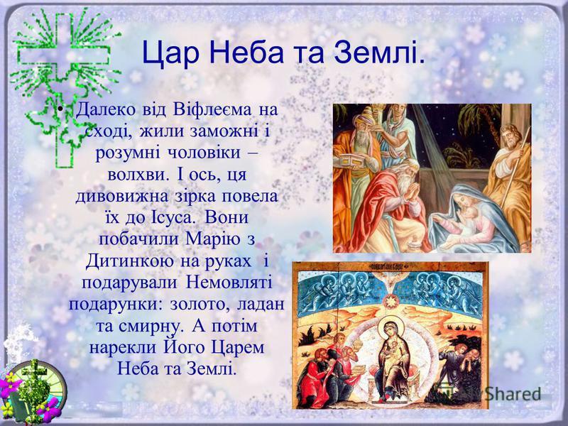 Цар Неба та Землі. Далеко від Віфлеєма на сході, жили заможні і розумні чоловіки – волхви. І ось, ця дивовижна зірка повела їх до Ісуса. Вони побачили Марію з Дитинкою на руках і подарували Немовляті подарунки: золото, ладан та смирну. А потім нарекл