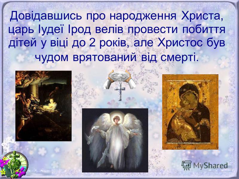 Довідавшись про народження Христа, царь Іудеї Ірод велів провести побиття дітей у віці до 2 років, але Христос був чудом врятований від смерті.