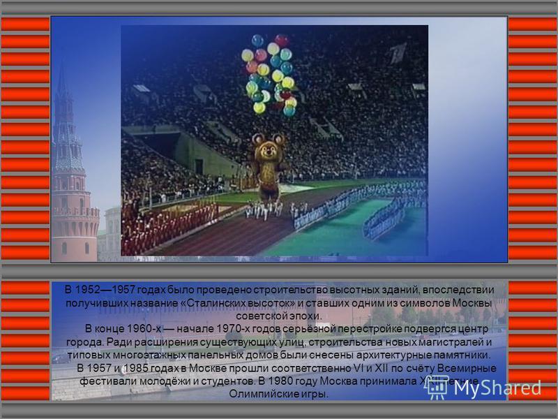 В 19521957 годах было проведено строительство высотных зданий, впоследствии получивших название «Сталинских высоток» и ставших одним из символов Москвы советской эпохи. В конце 1960-х начале 1970-х годов серьёзной перестройке подвергся центр города.