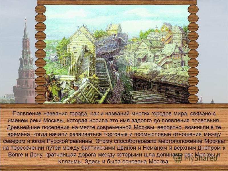 Появление названия города, как и названий многих городов мира, связано с именем реки Москвы, которая носила это имя задолго до появления поселения. Древнейшие поселения на месте современной Москвы, вероятно, возникли в те времена, когда начали развив
