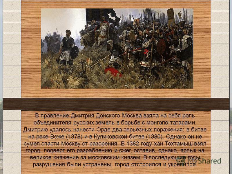 В правление Дмитрия Донского Москва взяла на себя роль объединителя русских земель в борьбе с монголо-татарами. Дмитрию удалось нанести Орде два серьёзных поражения: в битве на реке Воже (1378) и в Куликовской битве (1380). Однако он не сумел спасти