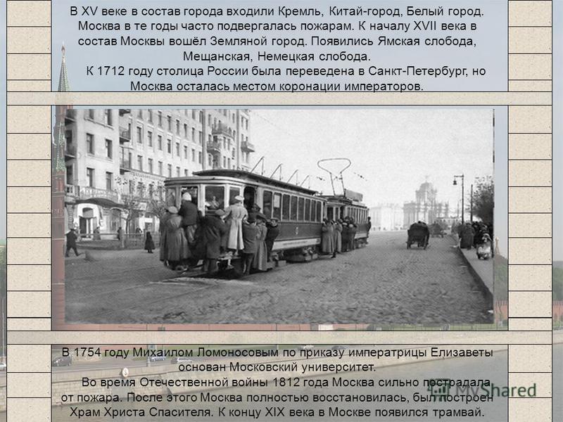 В XV веке в состав города входили Кремль, Китай-город, Белый город. Москва в те годы часто подвергалась пожарам. К началу XVII века в состав Москвы вошёл Земляной город. Появились Ямская слобода, Мещанская, Немецкая слобода. К 1712 году столица Росси