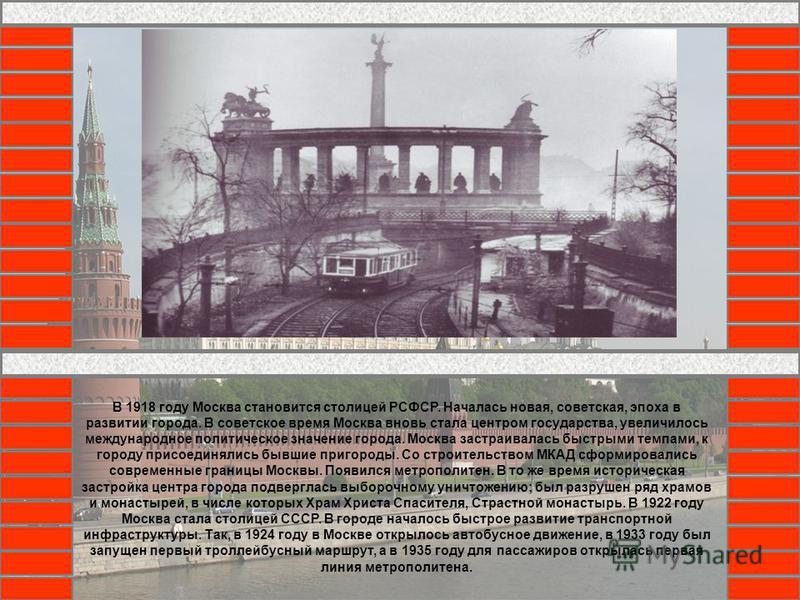 В 1918 году Москва становится столицей РСФСР. Началась новая, советская, эпоха в развитии города. В советское время Москва вновь стала центром государства, увеличилось международное политическое значение города. Москва застраивалась быстрыми темпами,
