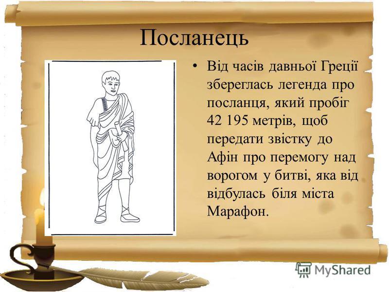 Посланець Від часів давньої Греції збереглась легенда про посланця, який пробіг 42 195 метрів, щоб передати звістку до Афін про перемогу над ворогом у битві, яка від відбулась біля міста Марафон.