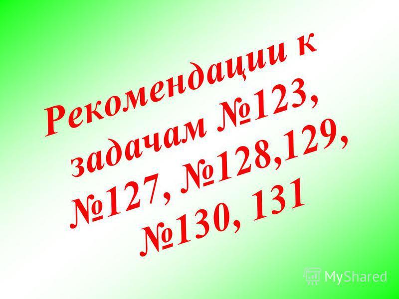 Р е к о м е н д а ц и и к з а д а ч а м 1 2 3, 1 2 7, 1 2 8, 1 2 9, 1 3 0, 1 3 1