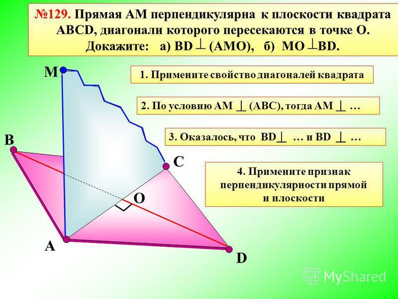 D 129. Прямая АМ перпендикулярна к плоскости квадрата АВСD, диагонали которого пересекаются в точке О. Докажите: а) ВD (АМО), б) МО ВD. A M C B О 1. Примените свойство диагоналей квадрата 2. По условию АМ (АВС), тогда АМ …3. Оказалось, что BD … и BD