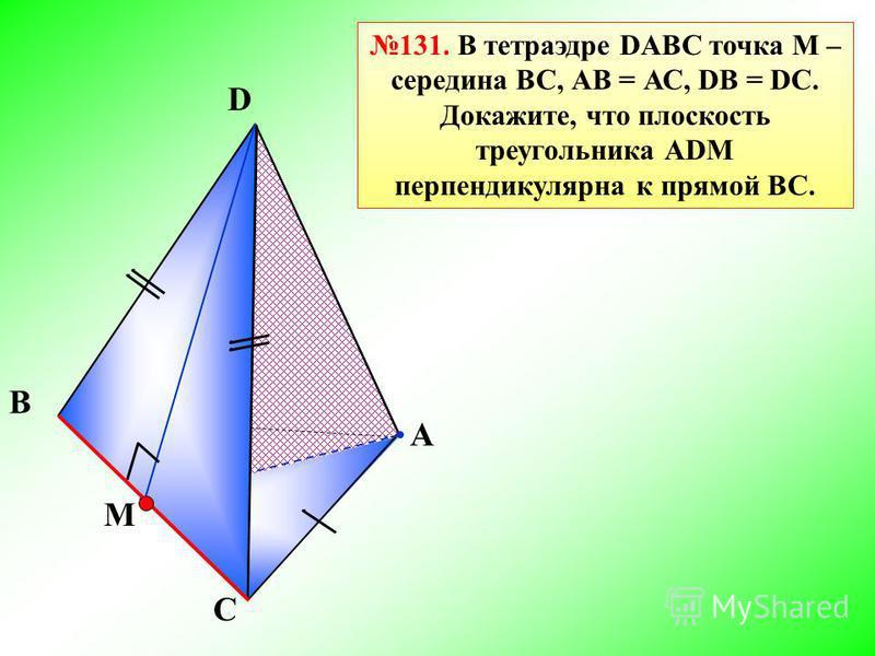 С B A D 131. В тетраэдре DABC точка М – середина BС, АB = АС, DВ = DC. Докажите, что плоскость треугольника АDМ перпендикулярна к прямой ВС. M