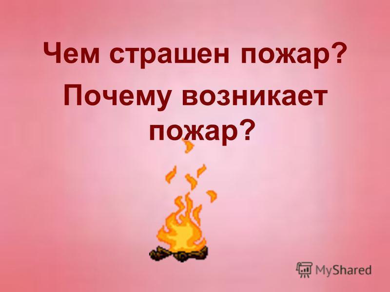 Чем страшен пожар? Почему возникает пожар?