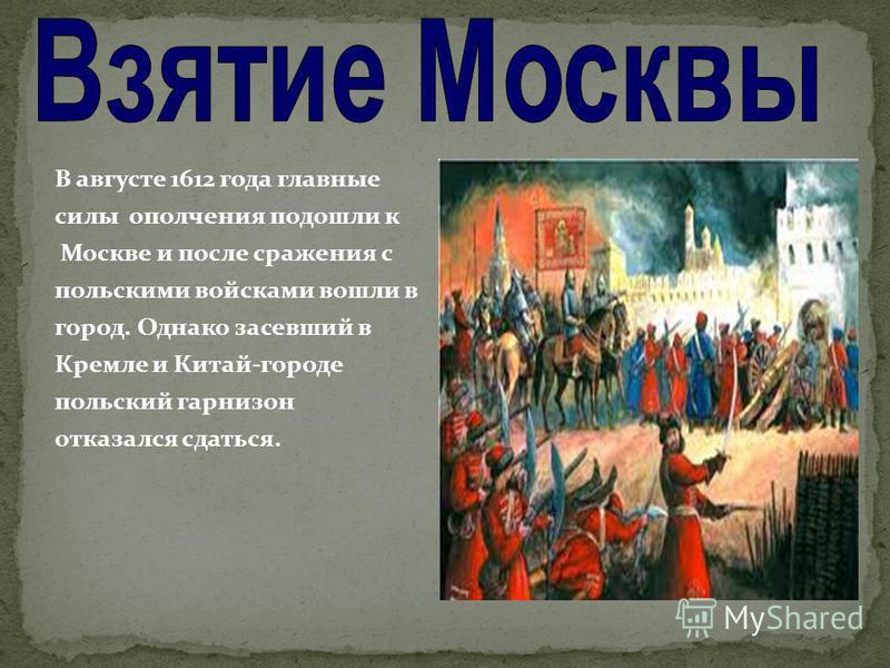 В августе 1612 года главные силы ополчения подошли к Москве и после сражения с польскими войсками вошли в город. Однако засевший в Кремле и Китай-городе польский гарнизон отказался сдаться.