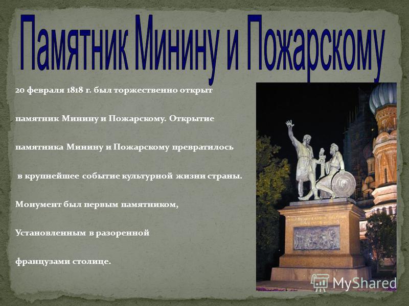 20 февраля 1818 г. был торжественно открыт памятник Минину и Пожарскому. Открытие памятника Минину и Пожарскому превратилось в крупнейшее событие культурной жизни страны. Монумент был первым памятником, Установленным в разоренной французами столице.