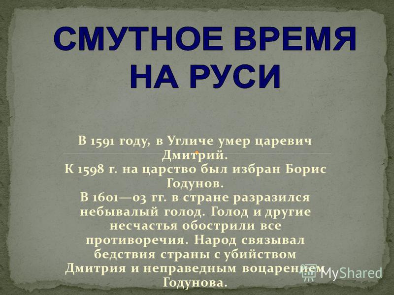 В 1591 году, в Угличе умер царевич Дмитрий. К 1598 г. на царство был избран Борис Годунов. В 160103 гг. в стране разразился небывалый голод. Голод и другие несчастья обострили все противоречия. Народ связывал бедствия страны с убийством Дмитрия и неп