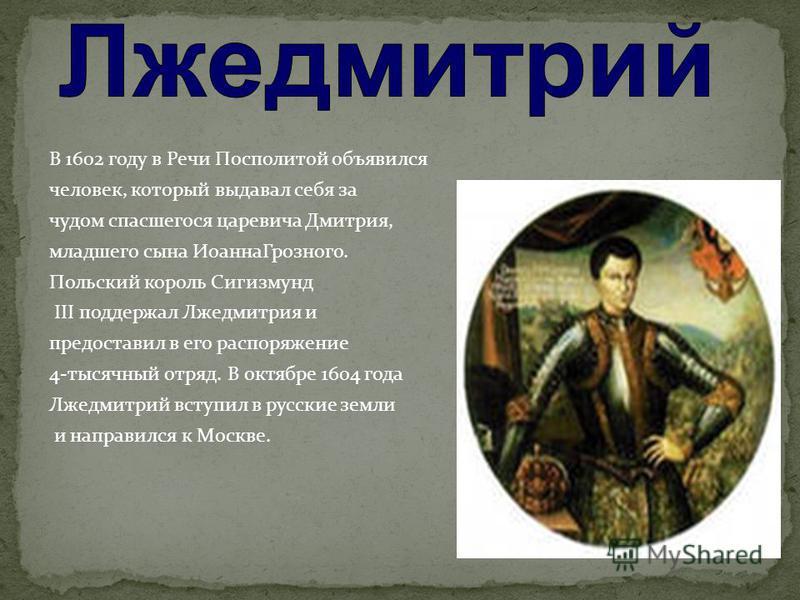 В 1602 году в Речи Посполитой объявился человек, который выдавал себя за чудом спасшегося царевича Дмитрия, младшего сына Иоанна Грозного. Польский король Сигизмунд III поддержал Лжедмитрия и предоставил в его распоряжение 4-тысячный отряд. В октябре