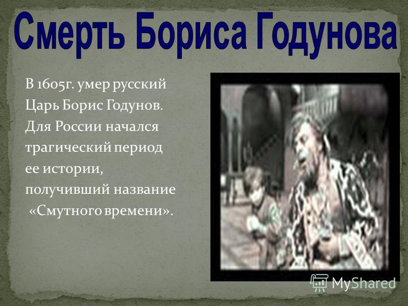 В 1605 г. умер русский Царь Борис Годунов. Для России начался трагический период ее истории, получивший название «Смутного времени».