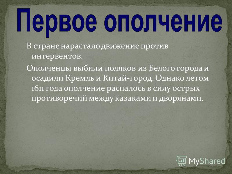 В стране нарастало движение против интервентов. Ополченцы выбили поляков из Белого города и осадили Кремль и Китай-город. Однако летом 1611 года ополчение распалось в силу острых противоречий между казаками и дворянами.