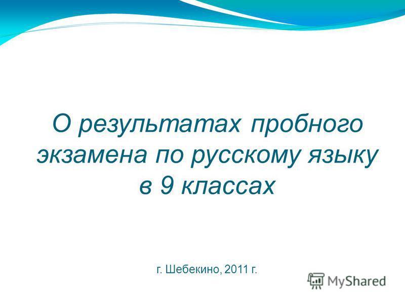 О результатах пробного экзамена по русскому языку в 9 классах г. Шебекино, 2011 г.