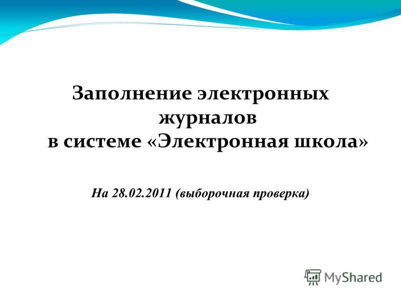 Заполнение электронных журналов в системе «Электронная школа» На 28.02.2011 (выборочная проверка)