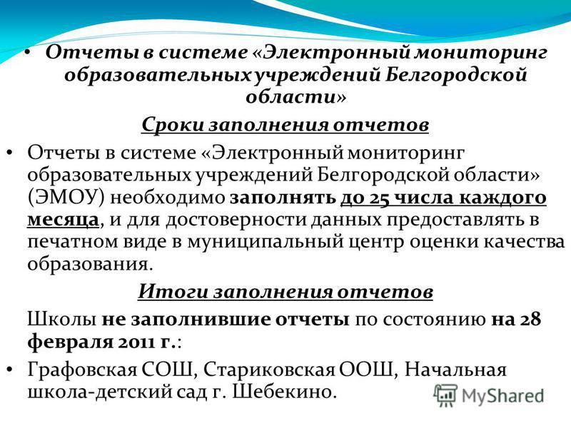 Отчеты в системе «Электронный мониторинг образовательных учреждений Белгородской области» Сроки заполнения отчетов Отчеты в системе «Электронный мониторинг образовательных учреждений Белгородской области» (ЭМОУ) необходимо заполнять до 25 числа каждо