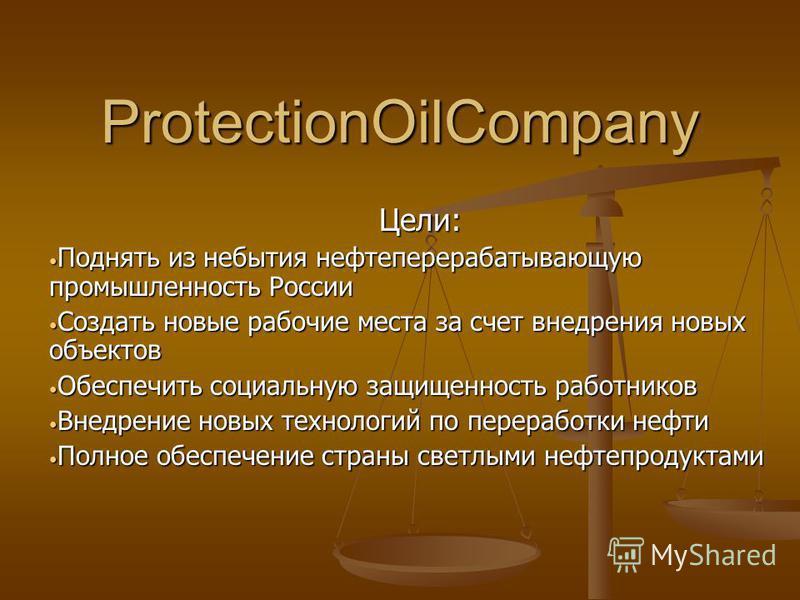ProtectionOilCompany Цели: Поднять из небытия нефтеперерабатывающую промышленность России Поднять из небытия нефтеперерабатывающую промышленность России Создать новые рабочие места за счет внедрения новых объектов Создать новые рабочие места за счет