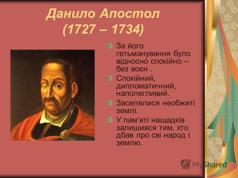 Данило Апостол (1727 – 1734) За його гетьманування було відносно спокійно – без воєн. Спокійний, дипломатичний, наполегливий. Заселялися необжиті землі. У памяті нащадків залишився тим, хто дбав про сві народ і землю.
