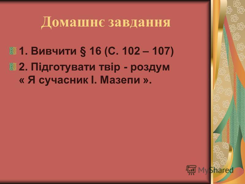 Домашнє завдання 1. Вивчити § 16 (С. 102 – 107) 2. Підготувати твір - роздум « Я сучасник І. Мазепи ».