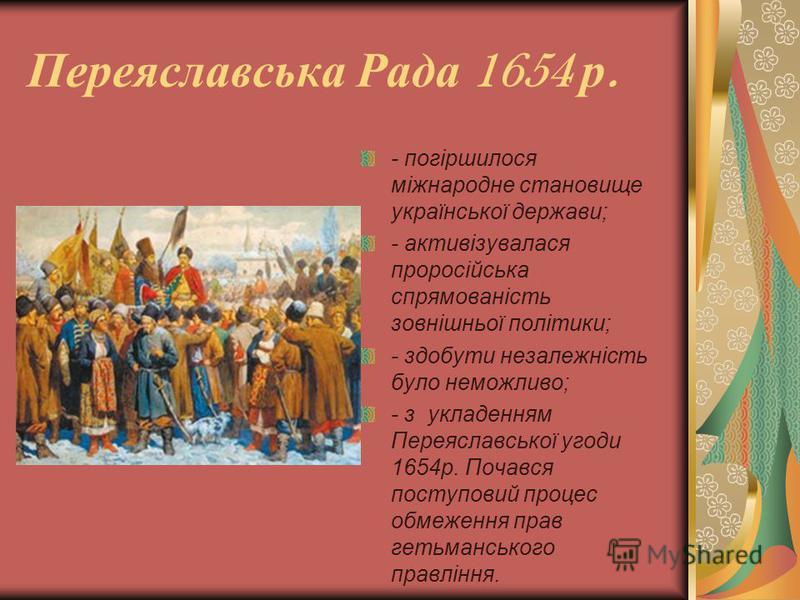 Переяславська Рада 1654 р. - погіршилося міжнародне становище української держави; - активізувалася проросійська спрямованість зовнішньої політики; - здобути незалежність було неможливо; - з укладенням Переяславської угоди 1654р. Почався поступовий п