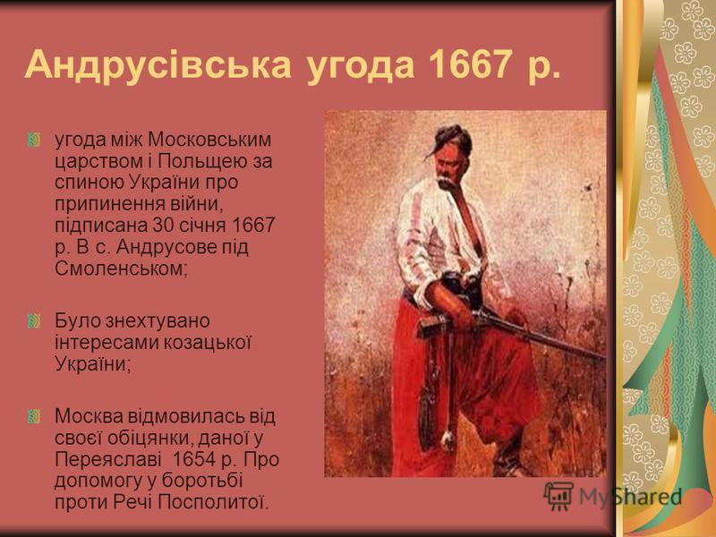 Андрусівська угода 1667 р. угода між Московським царством і Польщею за спиною України про припинення війни, підписана 30 січня 1667 р. В с. Андрусове під Смоленськом; Було знехтувано інтересами козацької України; Москва відмовилась від своєї обіцянки