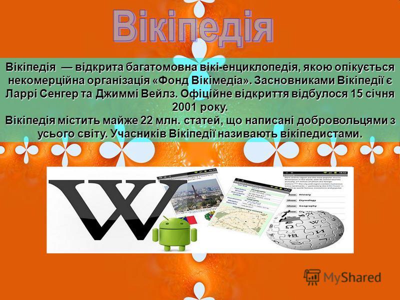 Вікіпедія відкрита багатомовна вікі-енциклопедія, якою опікується некомерційна організація «Фонд Вікімедіа». Засновниками Вікіпедії є Ларрі Сенгер та Джиммі Вейлз. Офіційне відкриття відбулося 15 січня 2001 року. Вікіпедія містить майже 22 млн. стате