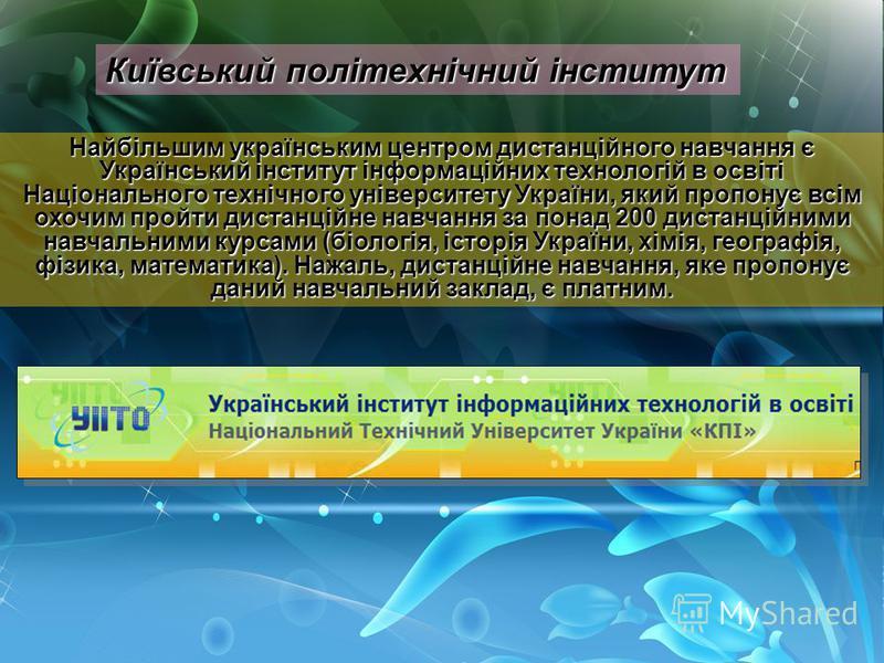 Київський політехнічний інститут Найбільшим українським центром дистанційного навчання є Український інститут інформаційних технологій в освіті Національного технічного університету України, який пропонує всім охочим пройти дистанційне навчання за по